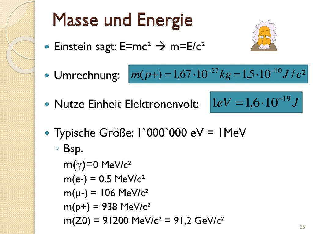 Masse und Energie Einstein sagt: E=mc²  m=E/c² Umrechnung: