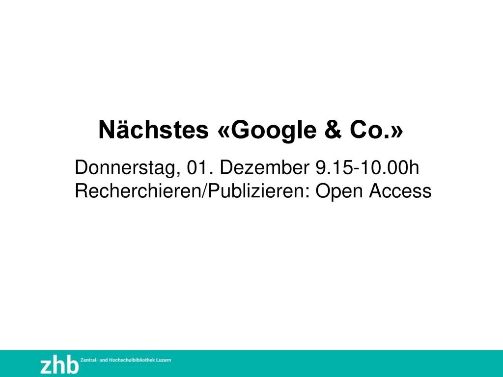 Nächstes «Google & Co.» Donnerstag, 01. Dezember 9.15-10.00h Recherchieren/Publizieren: Open Access
