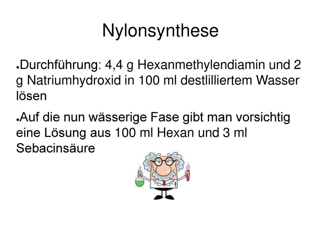 Nylonsynthese Durchführung: 4,4 g Hexanmethylendiamin und 2 g Natriumhydroxid in 100 ml destlilliertem Wasser lösen.