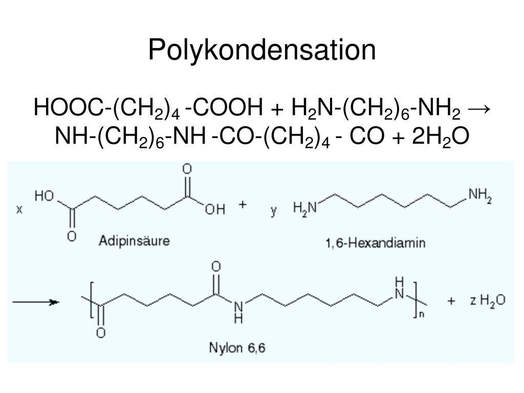 Polykondensation HOOC-(CH2)4 -COOH + H2N-(CH2)6-NH2 → NH-(CH2)6-NH -CO-(CH2)4 - CO + 2H2O