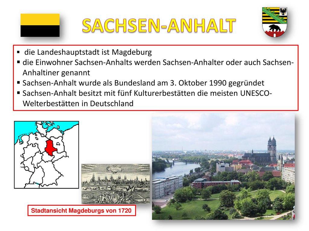 SACHSEN-ANHALT die Landeshauptstadt ist Magdeburg. die Einwohner Sachsen-Anhalts werden Sachsen-Anhalter oder auch Sachsen-Anhaltiner genannt.