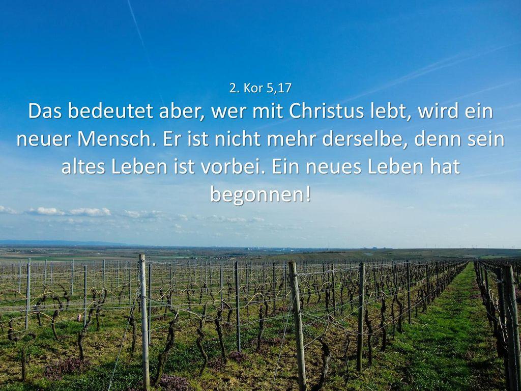 2. Kor 5,17 Das bedeutet aber, wer mit Christus lebt, wird ein neuer Mensch.
