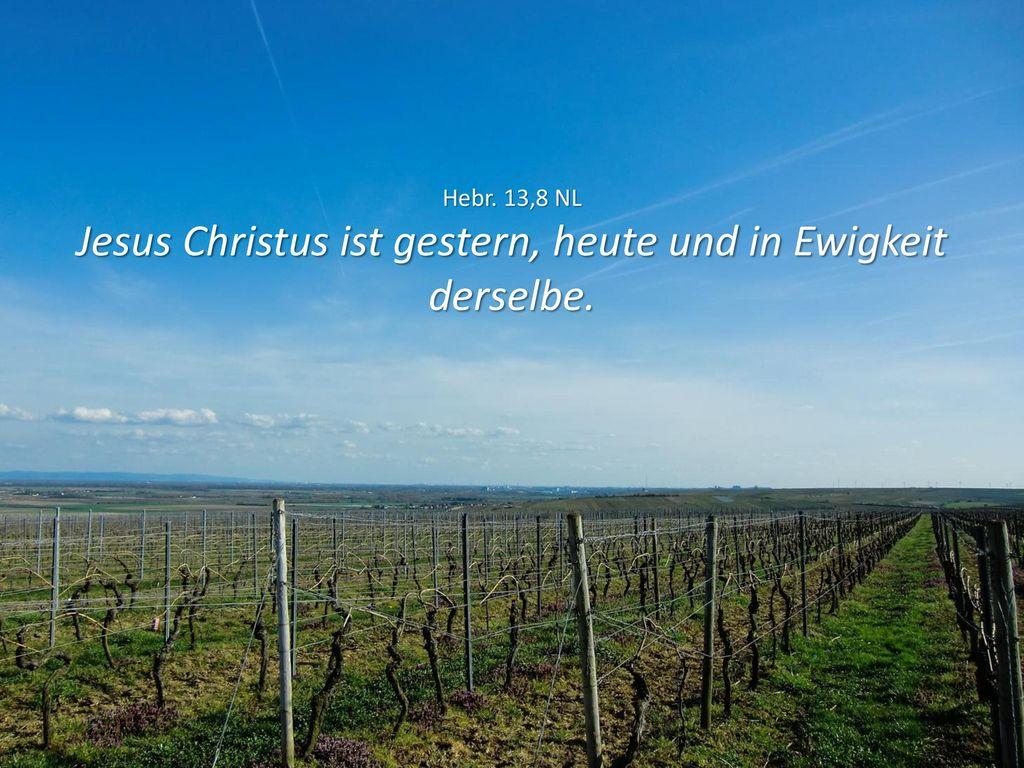Hebr. 13,8 NL Jesus Christus ist gestern, heute und in Ewigkeit derselbe.