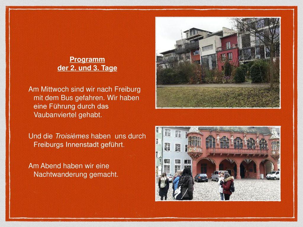 Programm der 2. und 3. Tage. Am Mittwoch sind wir nach Freiburg mit dem Bus gefahren. Wir haben eine Führung durch das Vaubanviertel gehabt.