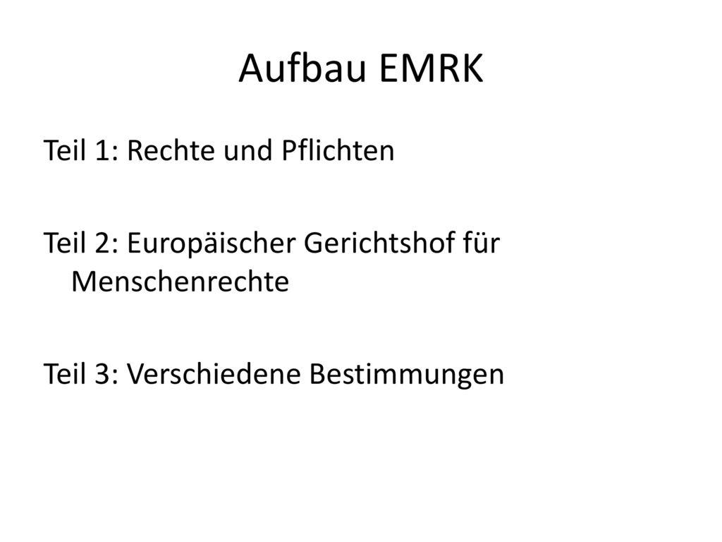 Aufbau EMRK Teil 1: Rechte und Pflichten Teil 2: Europäischer Gerichtshof für Menschenrechte Teil 3: Verschiedene Bestimmungen