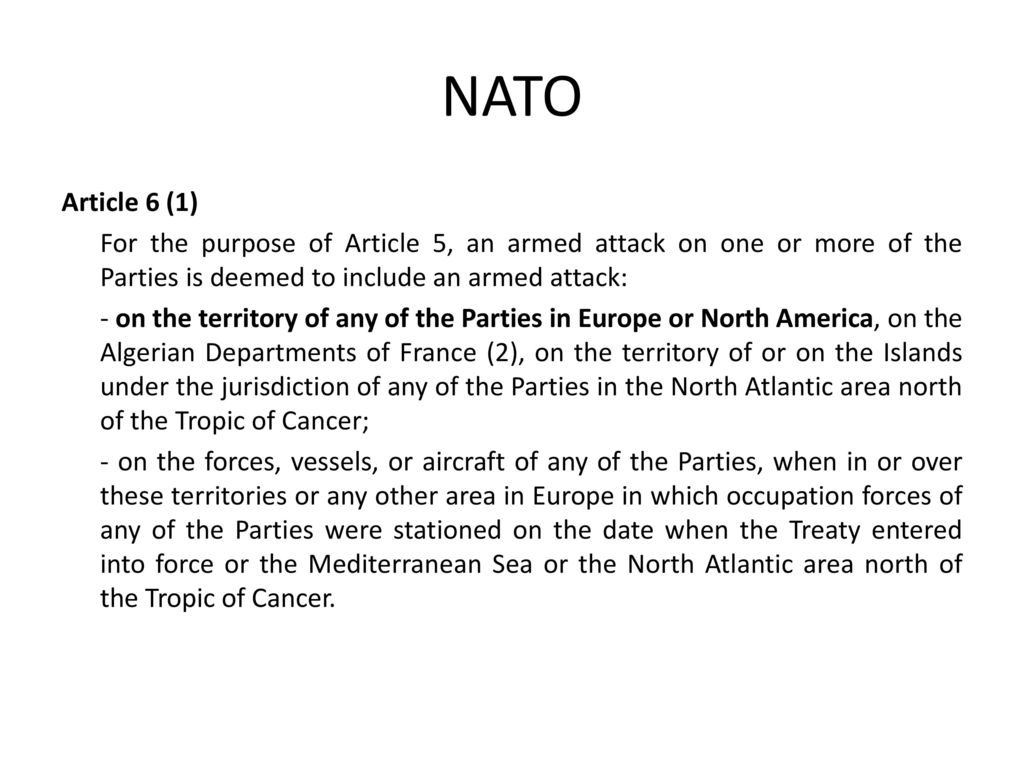 NATO Article 6 (1) For the purpose of Article 5, an armed attack on one or more of the Parties is deemed to include an armed attack: