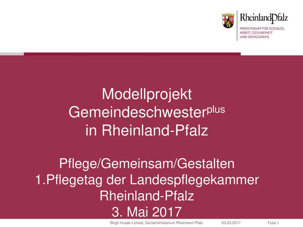 Modellprojekt Gemeindeschwesterplus in Rheinland-Pfalz Pflege/Gemeinsam/Gestalten 1.Pflegetag der Landespflegekammer Rheinland-Pfalz 3.