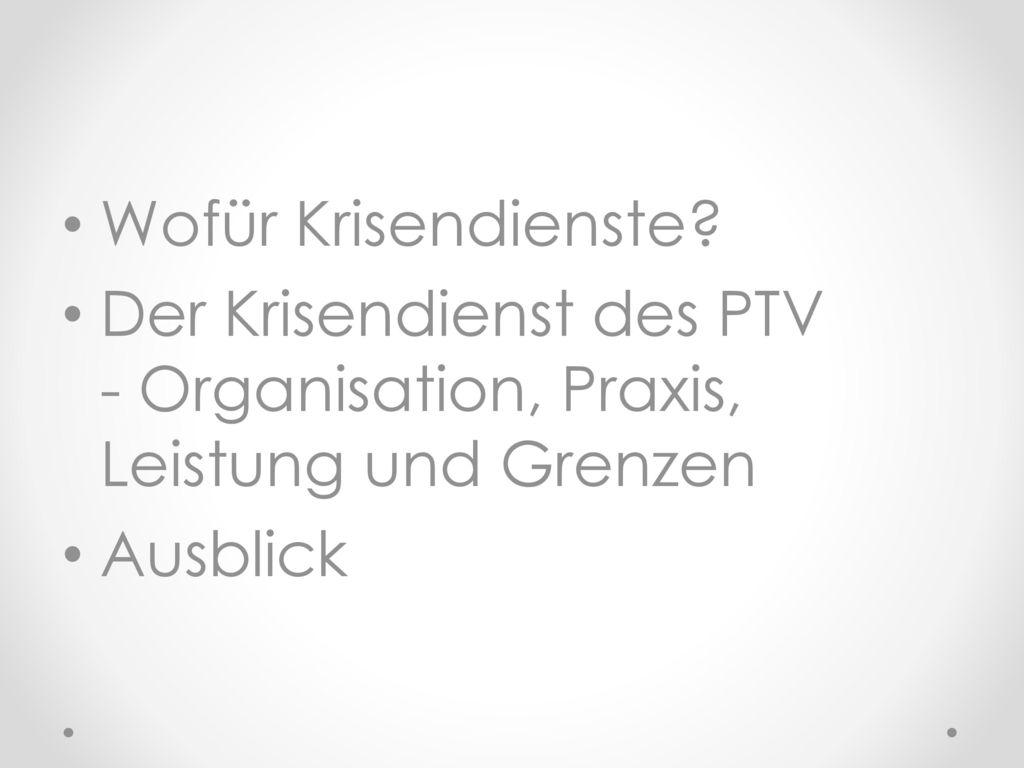 Wofür Krisendienste Der Krisendienst des PTV - Organisation, Praxis, Leistung und Grenzen Ausblick