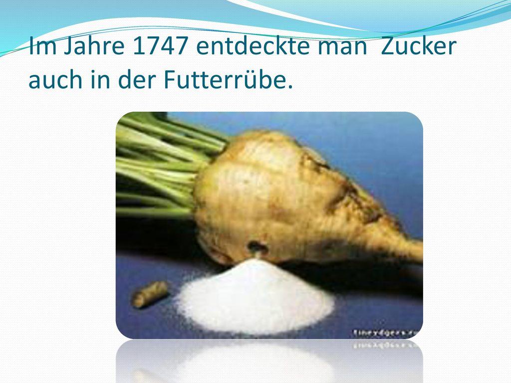 Im Jahre 1747 entdeckte man Zucker auch in der Futterrübe.