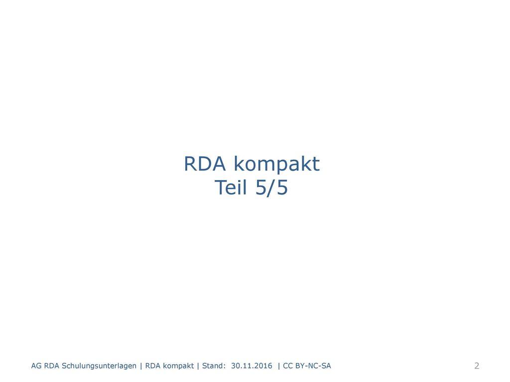 RDA kompakt Teil 5/5 AG RDA Schulungsunterlagen | RDA kompakt | Stand: 30.11.2016 | CC BY-NC-SA