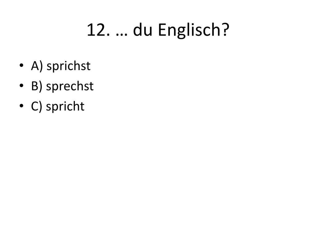 12. … du Englisch A) sprichst B) sprechst C) spricht