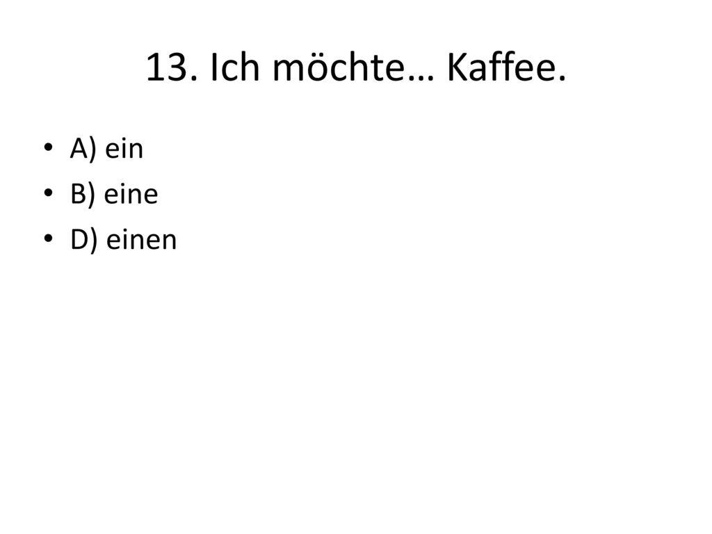13. Ich möchte… Kaffee. A) ein B) eine D) einen