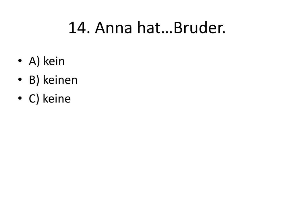14. Anna hat…Bruder. A) kein B) keinen C) keine