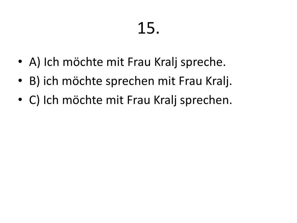 15. A) Ich möchte mit Frau Kralj spreche.