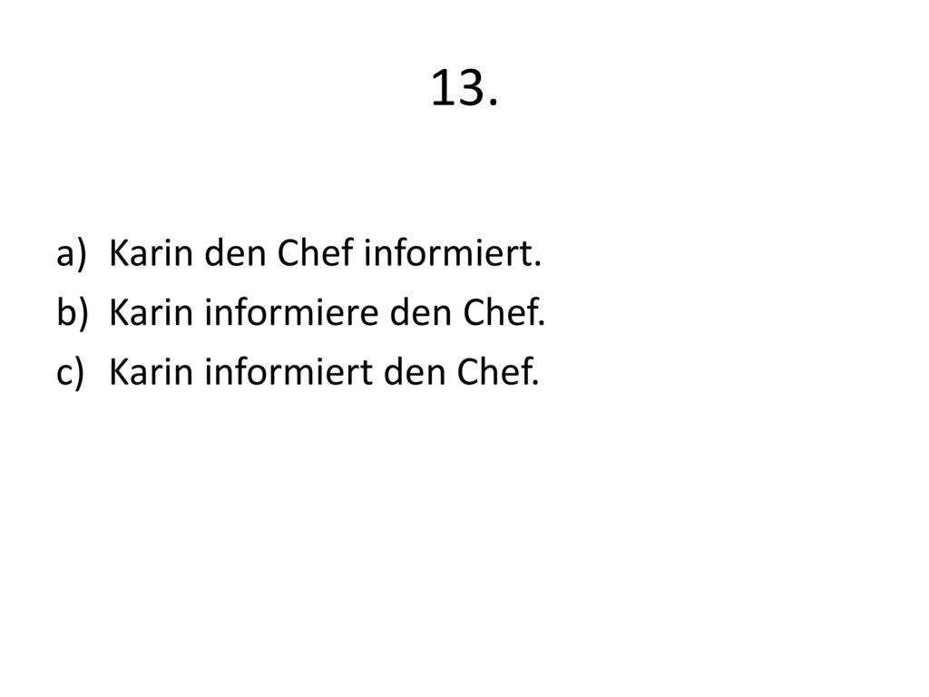 13. Karin den Chef informiert. Karin informiere den Chef.