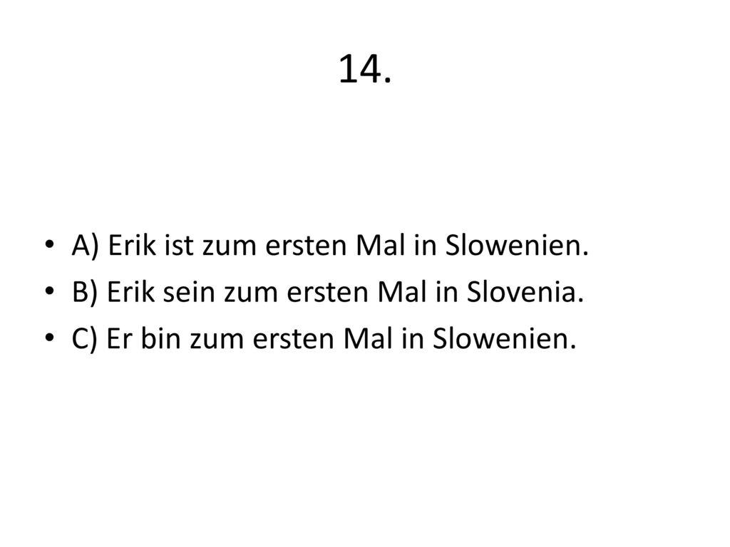 14. A) Erik ist zum ersten Mal in Slowenien.