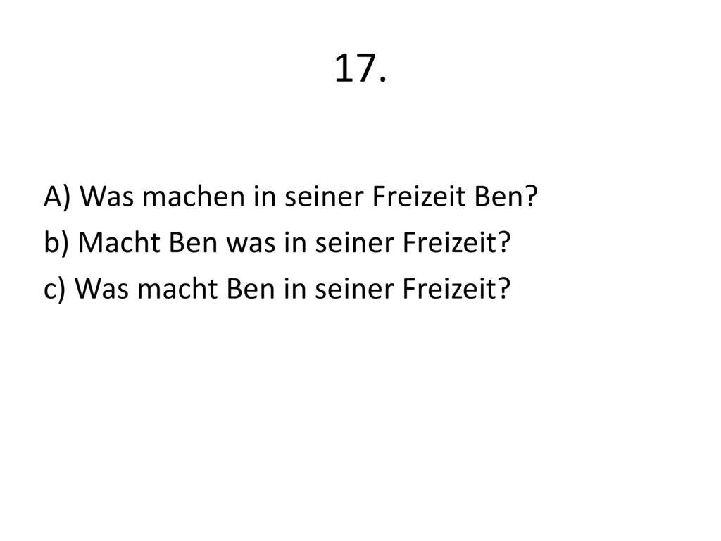 17. A) Was machen in seiner Freizeit Ben. b) Macht Ben was in seiner Freizeit.
