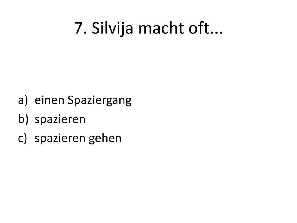 7. Silvija macht oft... einen Spaziergang spazieren spazieren gehen
