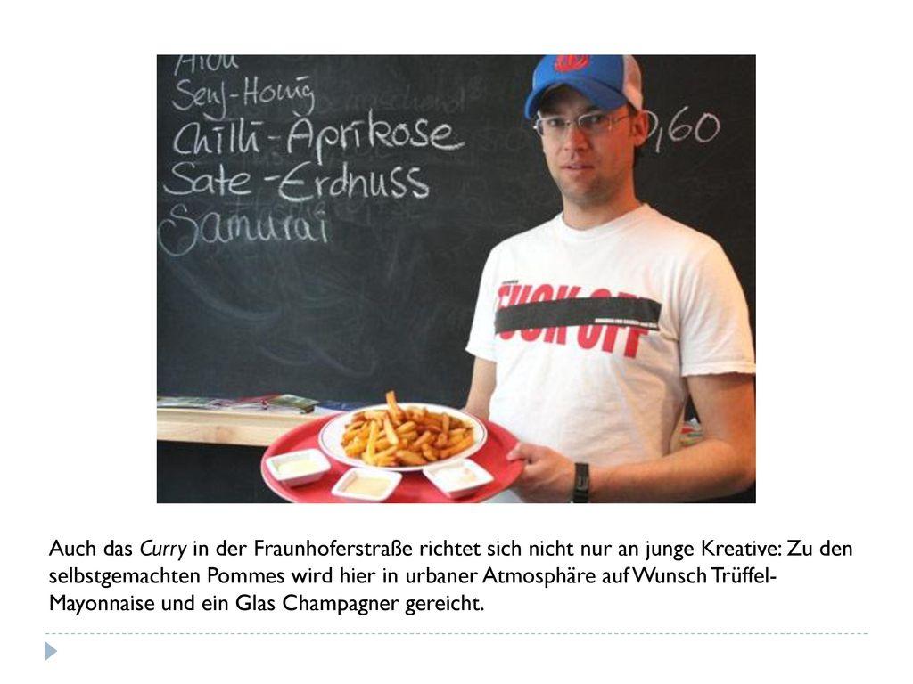 Auch das Curry in der Fraunhoferstraße richtet sich nicht nur an junge Kreative: Zu den selbstgemachten Pommes wird hier in urbaner Atmosphäre auf Wunsch Trüffel-Mayonnaise und ein Glas Champagner gereicht.