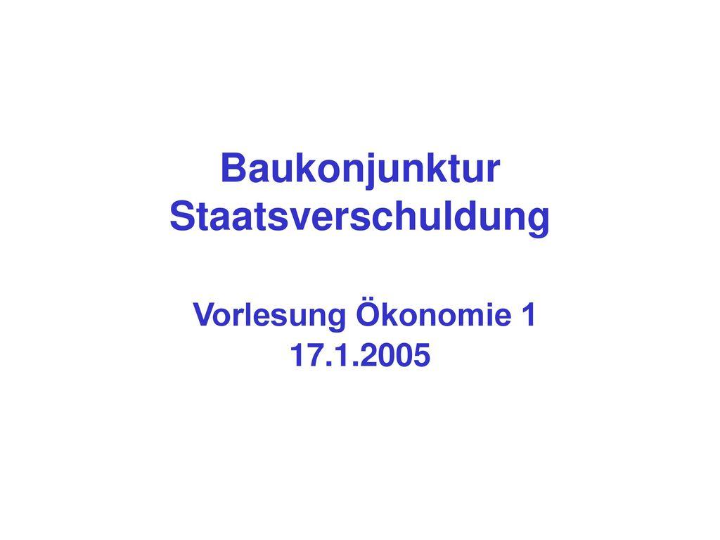 Baukonjunktur Staatsverschuldung Vorlesung Ökonomie 1 17.1.2005