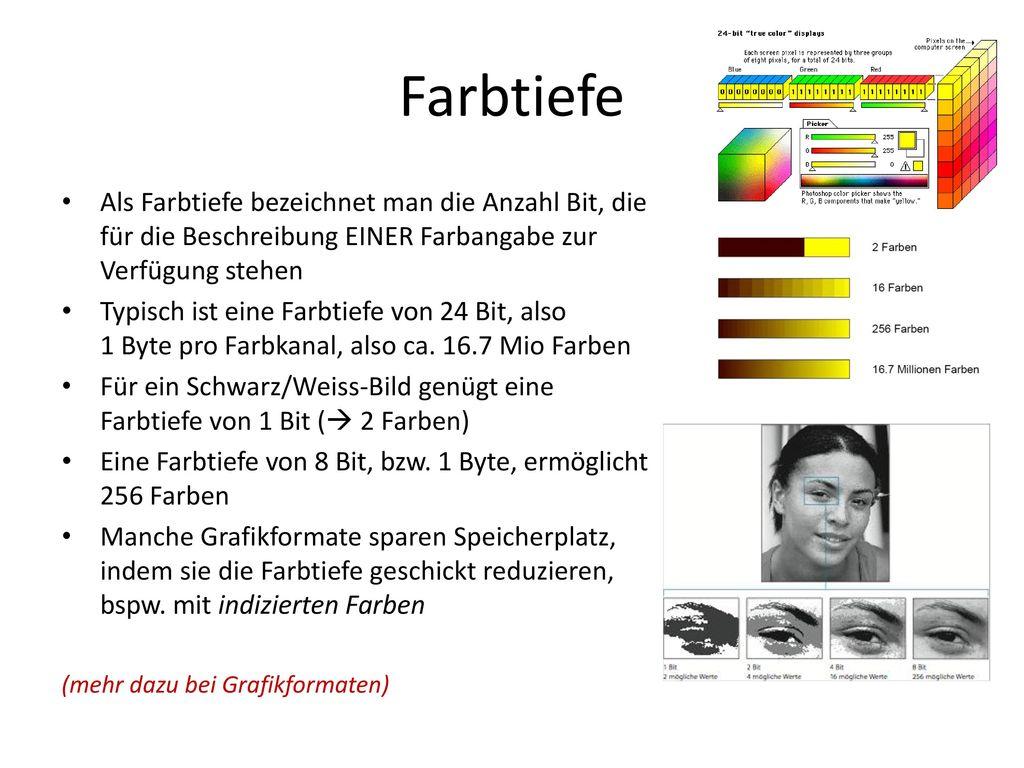 Farbtiefe Als Farbtiefe bezeichnet man die Anzahl Bit, die für die Beschreibung EINER Farbangabe zur Verfügung stehen.