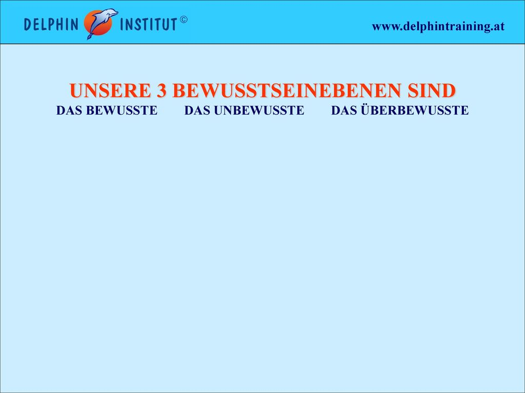 www.delphintraining.at UNSERE 3 BEWUSSTSEINEBENEN SIND DAS BEWUSSTE DAS UNBEWUSSTE DAS ÜBERBEWUSSTE.
