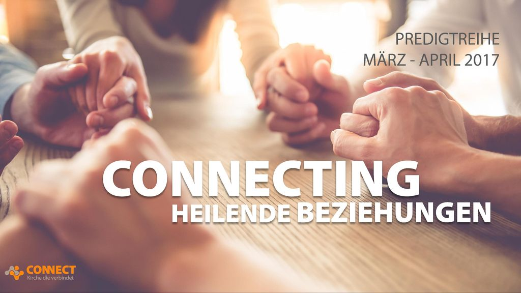 PREDIGTREIHE MÄRZ - APRIL 2017 CONNECTING HEILENDE BEZIEHUNGEN