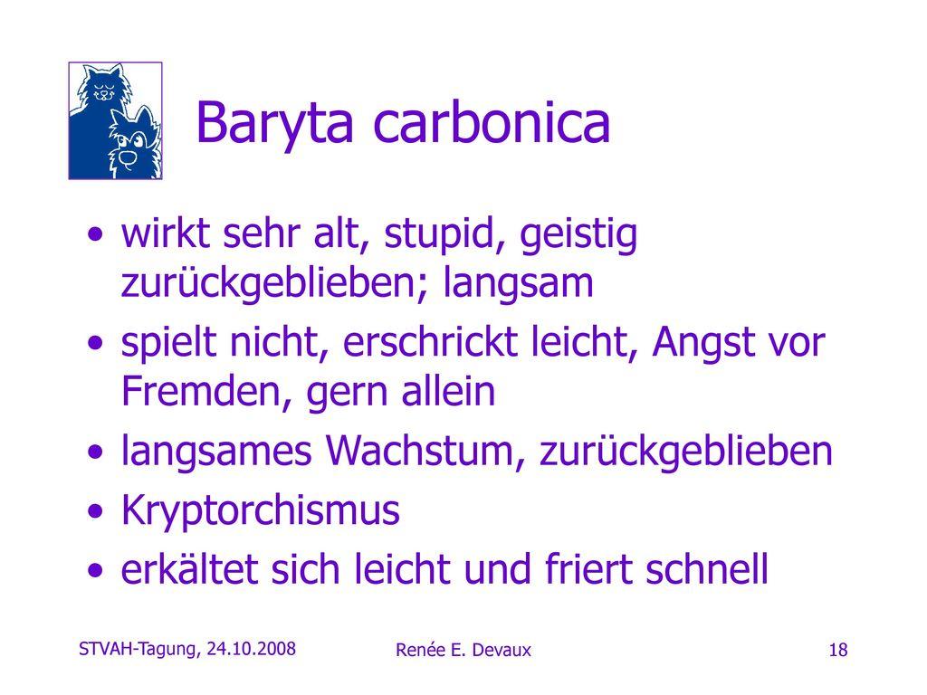 Baryta carbonica wirkt sehr alt, stupid, geistig zurückgeblieben; langsam. spielt nicht, erschrickt leicht, Angst vor Fremden, gern allein.