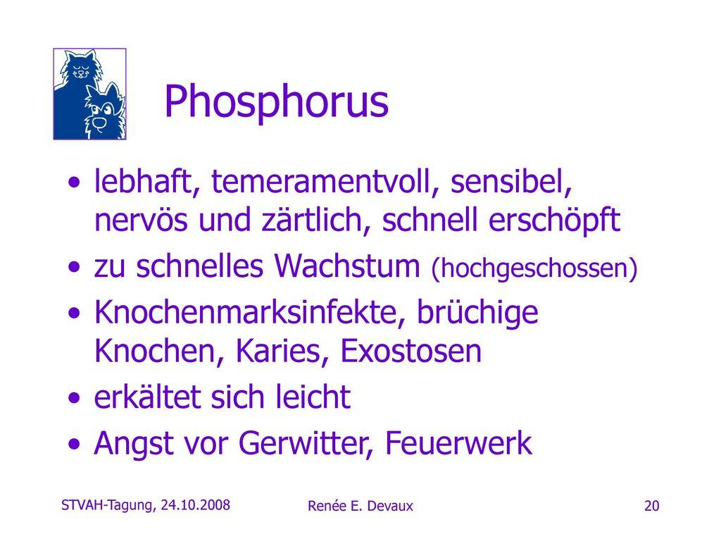 Phosphorus lebhaft, temeramentvoll, sensibel, nervös und zärtlich, schnell erschöpft. zu schnelles Wachstum (hochgeschossen)