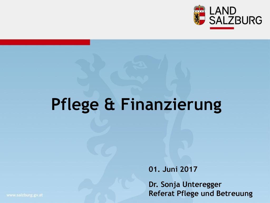 Pflege & Finanzierung 01. Juni 2017 Dr. Sonja Unteregger