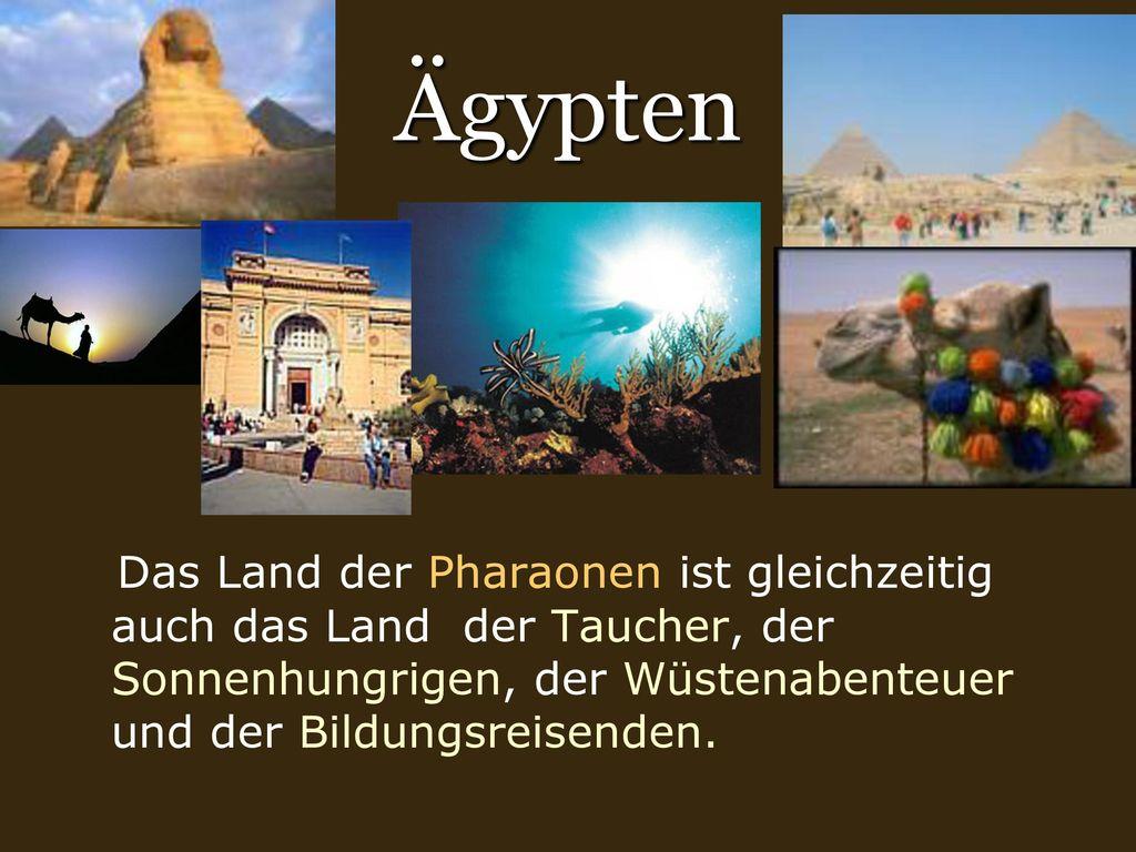 Ägypten Das Land der Pharaonen ist gleichzeitig auch das Land der Taucher, der Sonnenhungrigen, der Wüstenabenteuer und der Bildungsreisenden.
