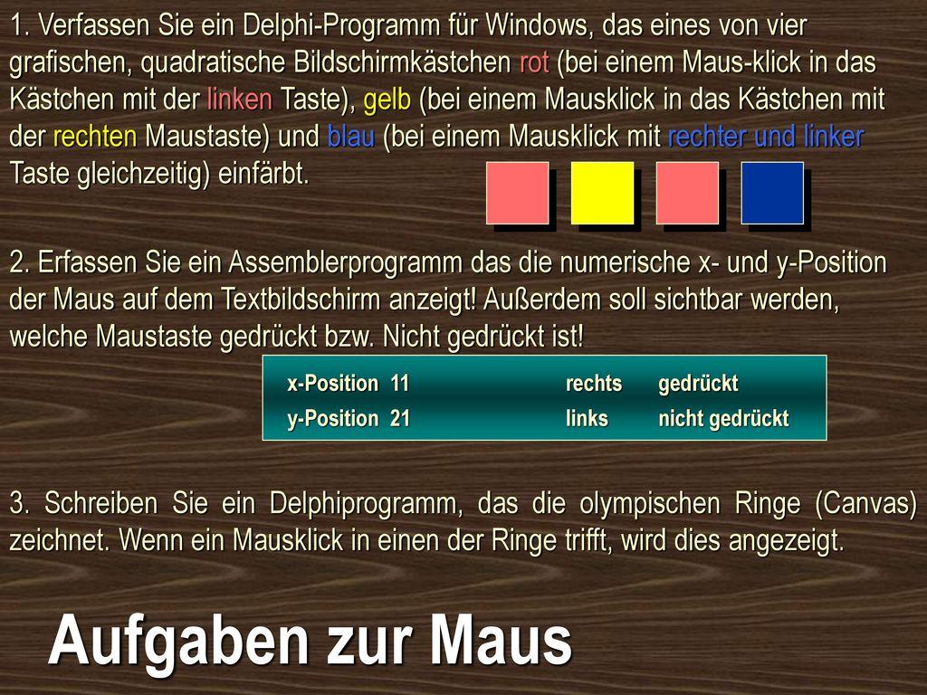1. Verfassen Sie ein Delphi-Programm für Windows, das eines von vier grafischen, quadratische Bildschirmkästchen rot (bei einem Maus-klick in das Kästchen mit der linken Taste), gelb (bei einem Mausklick in das Kästchen mit der rechten Maustaste) und blau (bei einem Mausklick mit rechter und linker Taste gleichzeitig) einfärbt.