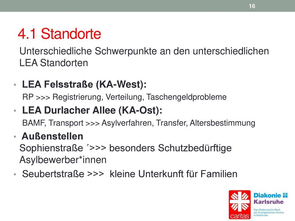 4.1 Standorte Unterschiedliche Schwerpunkte an den unterschiedlichen LEA Standorten. LEA Felsstraße (KA-West):