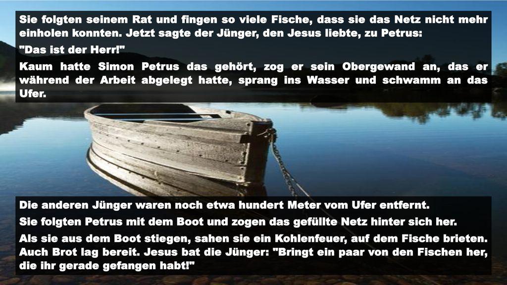 Sie folgten seinem Rat und fingen so viele Fische, dass sie das Netz nicht mehr einholen konnten. Jetzt sagte der Jünger, den Jesus liebte, zu Petrus: