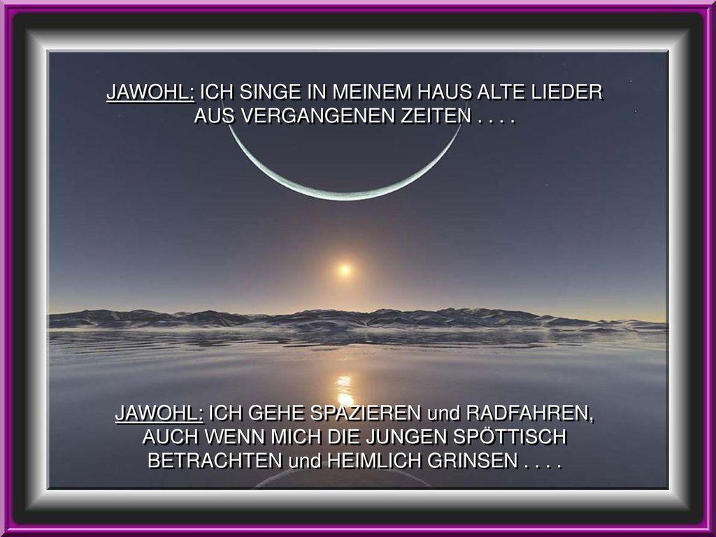 JAWOHL: ICH SINGE IN MEINEM HAUS ALTE LIEDER AUS VERGANGENEN ZEITEN . . . .