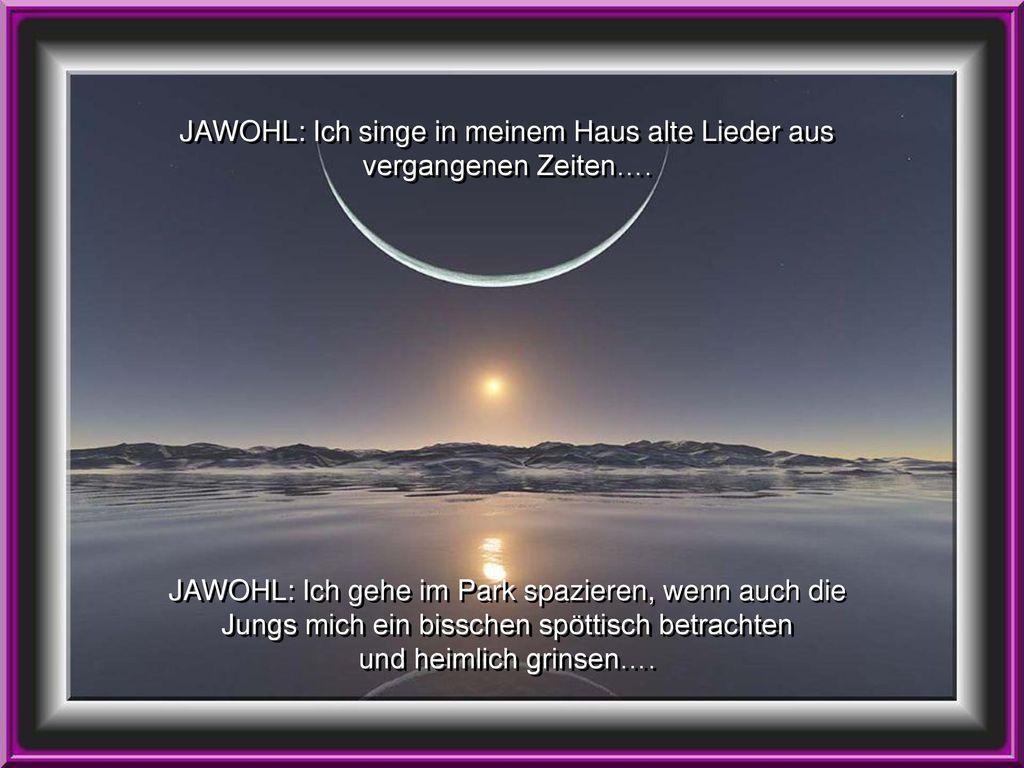 JAWOHL: Ich singe in meinem Haus alte Lieder aus vergangenen Zeiten….
