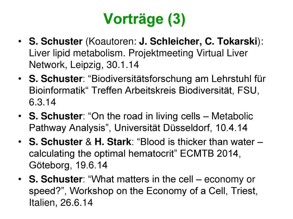Vorträge (3) S. Schuster (Koautoren: J. Schleicher, C. Tokarski): Liver lipid metabolism. Projektmeeting Virtual Liver Network, Leipzig, 30.1.14.