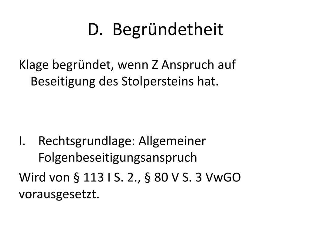 D. Begründetheit Klage begründet, wenn Z Anspruch auf Beseitigung des Stolpersteins hat. Rechtsgrundlage: Allgemeiner Folgenbeseitigungsanspruch.