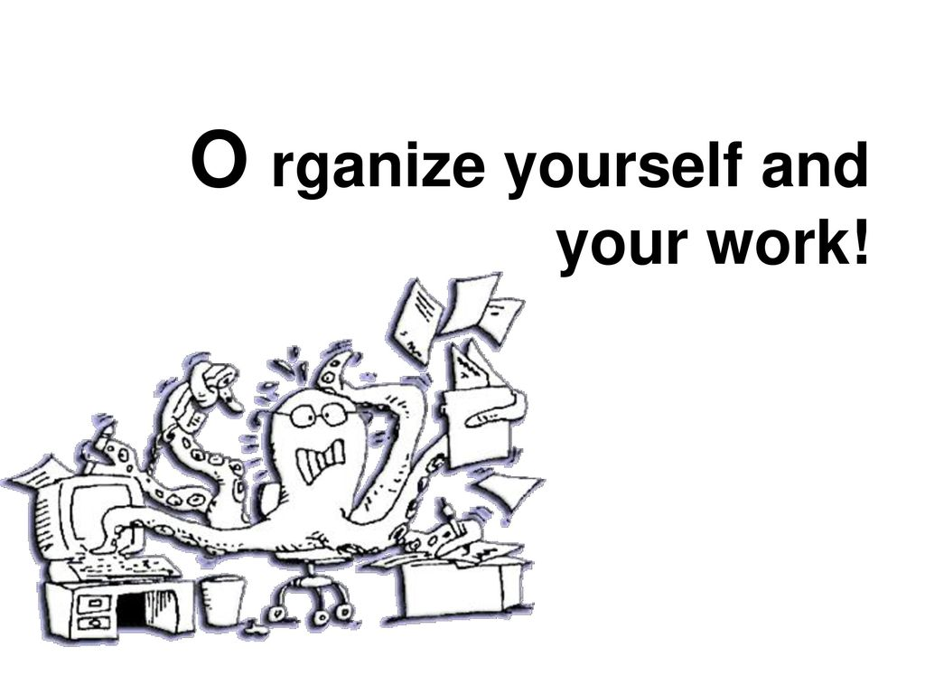 O rganize yourself and your work!