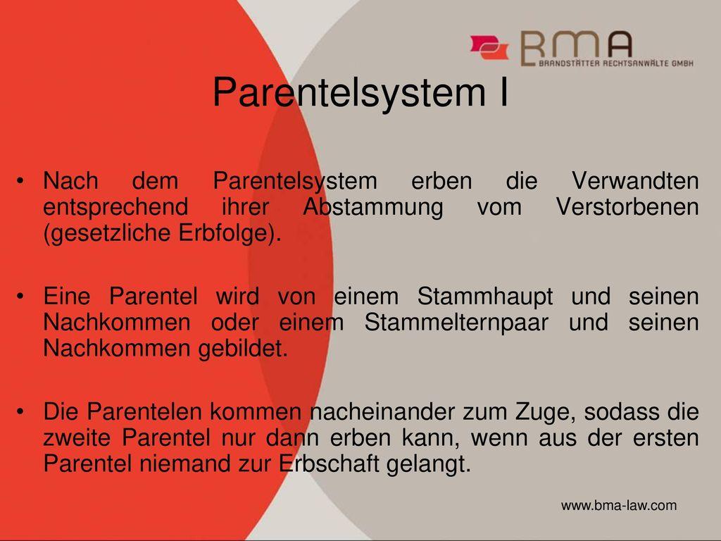 Parentelsystem I Nach dem Parentelsystem erben die Verwandten entsprechend ihrer Abstammung vom Verstorbenen (gesetzliche Erbfolge).
