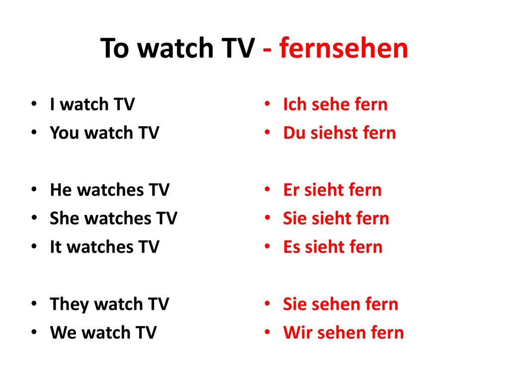 To watch TV - fernsehen I watch TV You watch TV He watches TV