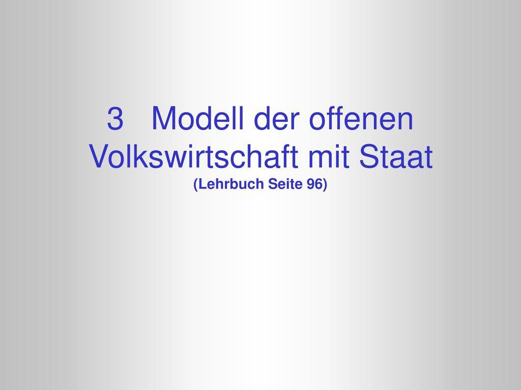 3 Modell der offenen Volkswirtschaft mit Staat (Lehrbuch Seite 96)