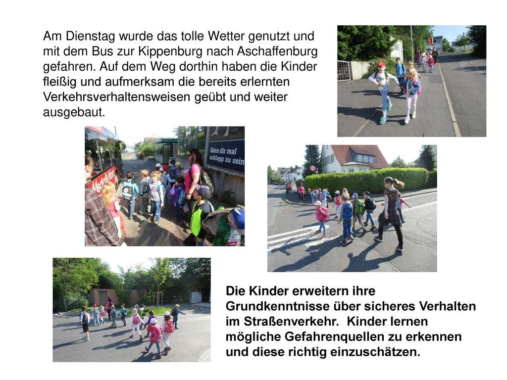 Am Dienstag wurde das tolle Wetter genutzt und mit dem Bus zur Kippenburg nach Aschaffenburg gefahren. Auf dem Weg dorthin haben die Kinder fleißig und aufmerksam die bereits erlernten Verkehrsverhaltensweisen geübt und weiter ausgebaut.