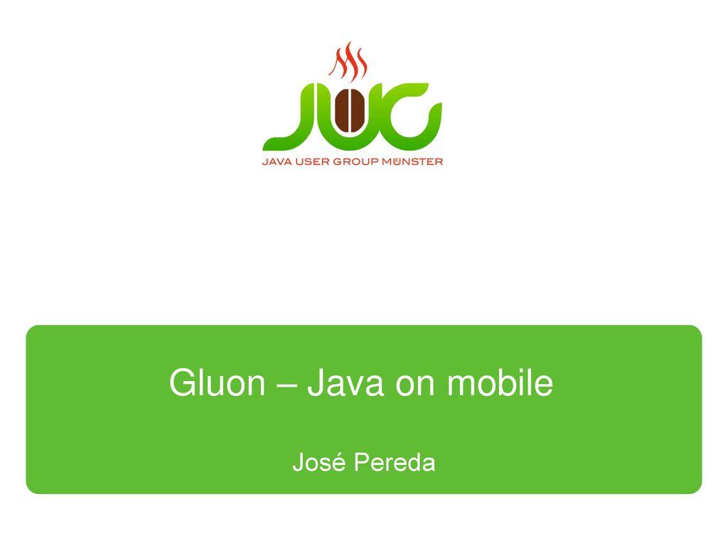 Gluon – Java on mobile José Pereda