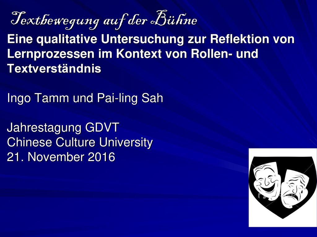 Textbewegung auf der Bühne Eine qualitative Untersuchung zur Reflektion von Lernprozessen im Kontext von Rollen- und Textverständnis Ingo Tamm und Pai-ling Sah Jahrestagung GDVT Chinese Culture University 21.