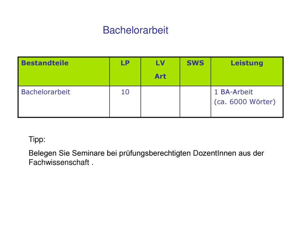 Bachelorarbeit Bestandteile. LP. LV. Art. SWS. Leistung. Bachelorarbeit. 10. 1 BA-Arbeit. (ca. 6000 Wörter)