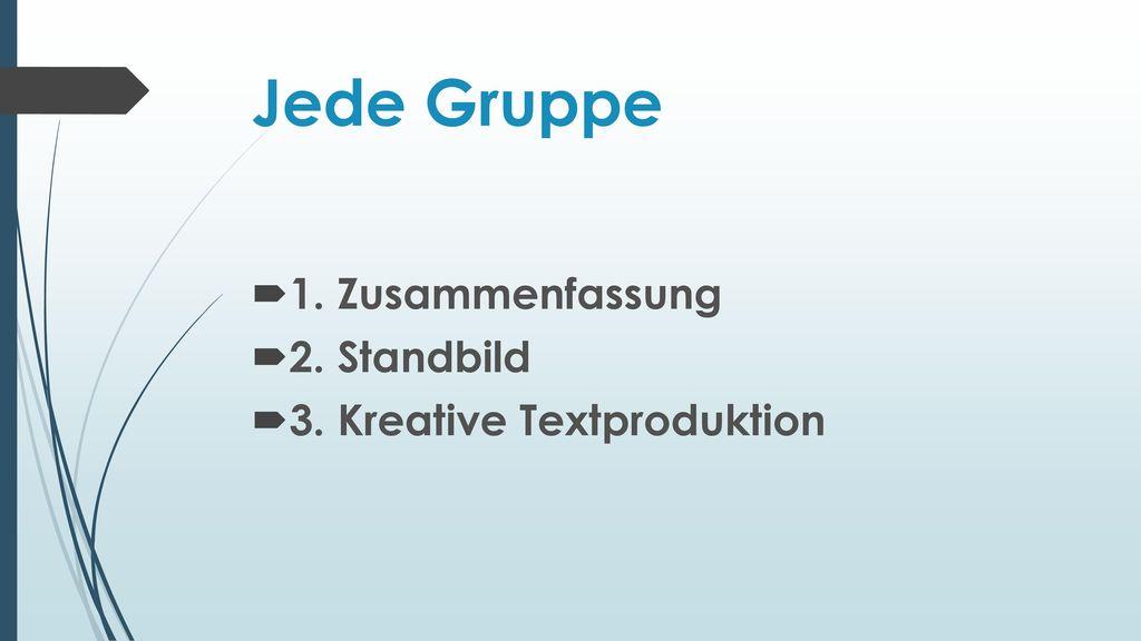 Jede Gruppe 1. Zusammenfassung 2. Standbild 3. Kreative Textproduktion