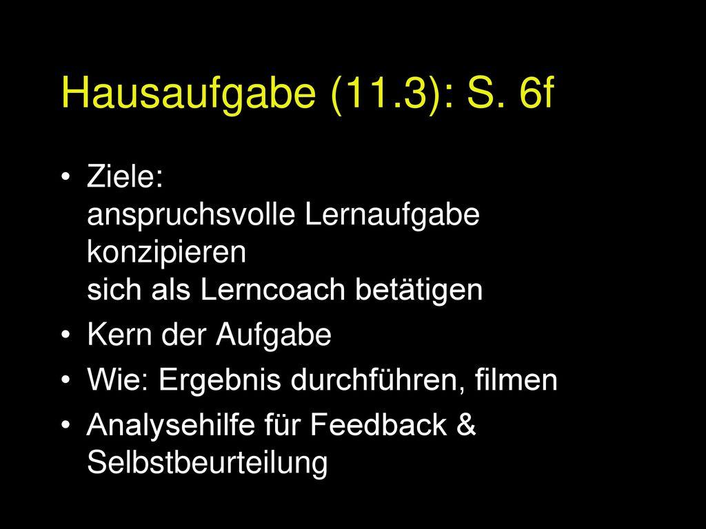 Hausaufgabe (11.3): S. 6f Ziele: anspruchsvolle Lernaufgabe konzipieren sich als Lerncoach betätigen.
