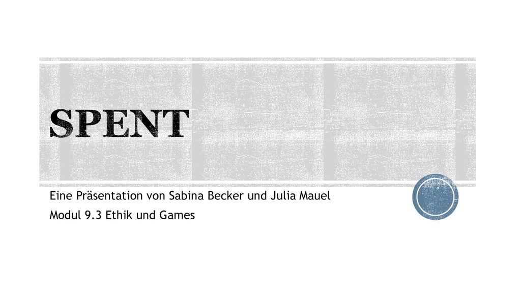 SPENT Eine Präsentation von Sabina Becker und Julia Mauel