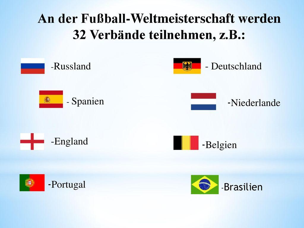 An der Fußball-Weltmeisterschaft werden 32 Verbände teilnehmen, z.B.: